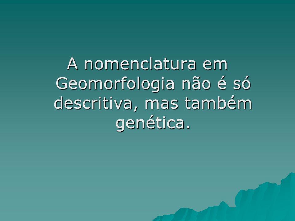 A nomenclatura em Geomorfologia não é só descritiva, mas também genética.