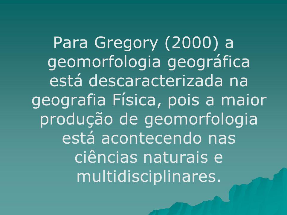 Para Gregory (2000) a geomorfologia geográfica está descaracterizada na geografia Física, pois a maior produção de geomorfologia está acontecendo nas ciências naturais e multidisciplinares.