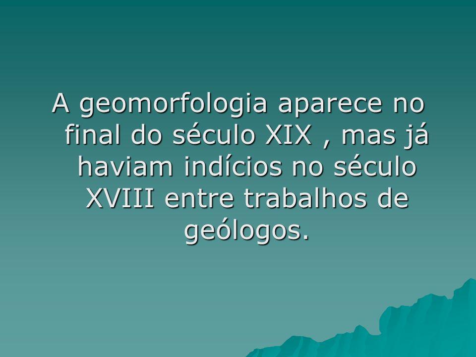 A geomorfologia aparece no final do século XIX , mas já haviam indícios no século XVIII entre trabalhos de geólogos.