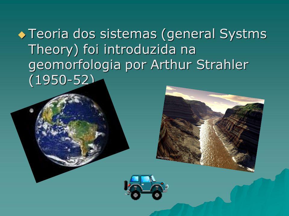 Teoria dos sistemas (general Systms Theory) foi introduzida na geomorfologia por Arthur Strahler (1950-52)