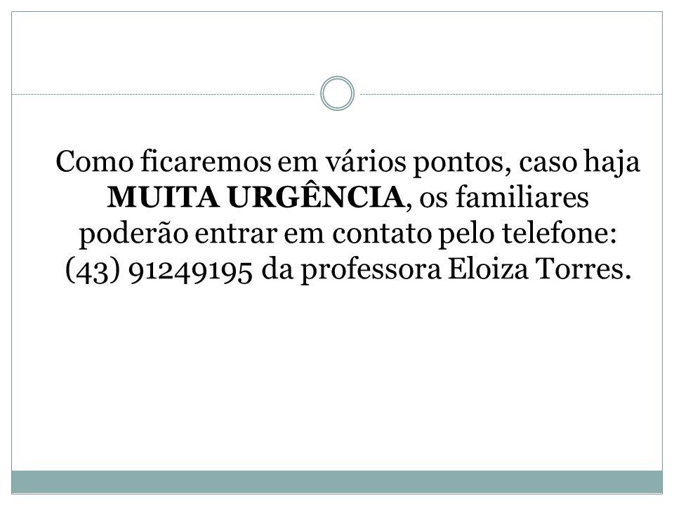 Como ficaremos em vários pontos, caso haja MUITA URGÊNCIA, os familiares poderão entrar em contato pelo telefone: (43) 91249195 da professora Eloiza Torres.