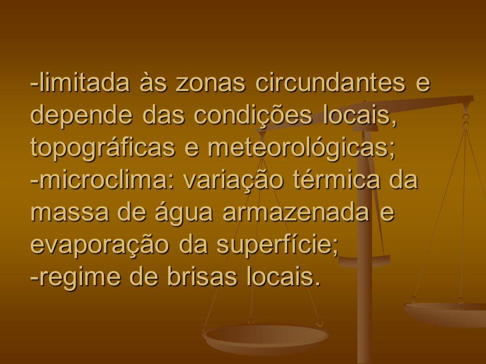 -limitada às zonas circundantes e depende das condições locais, topográficas e meteorológicas; -microclima: variação térmica da massa de água armazenada e evaporação da superfície; -regime de brisas locais.