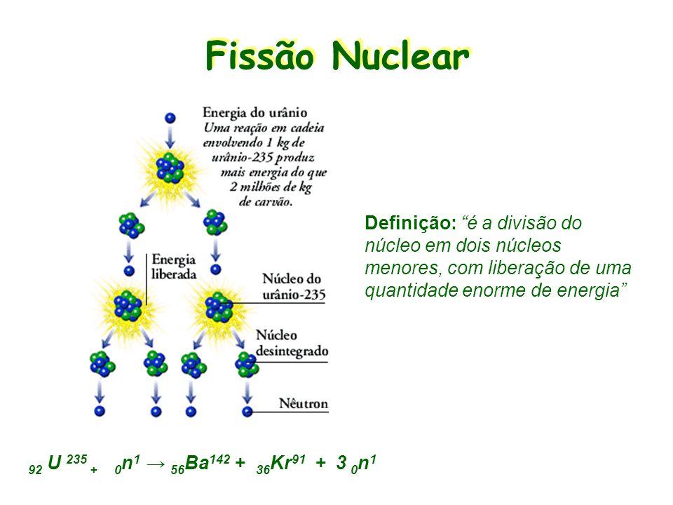 Fissão Nuclear Definição: é a divisão do núcleo em dois núcleos menores, com liberação de uma quantidade enorme de energia
