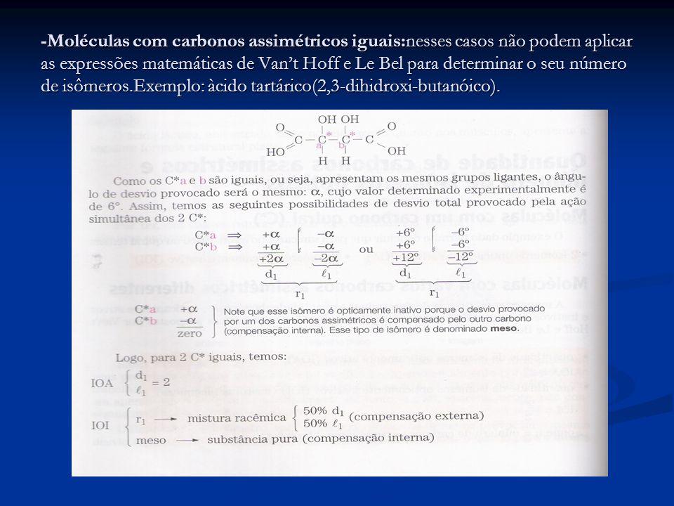 -Moléculas com carbonos assimétricos iguais:nesses casos não podem aplicar as expressões matemáticas de Van't Hoff e Le Bel para determinar o seu número de isômeros.Exemplo: àcido tartárico(2,3-dihidroxi-butanóico).