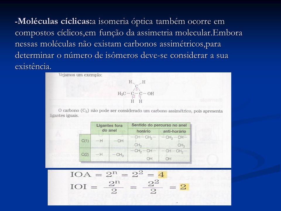 -Moléculas cíclicas:a isomeria óptica também ocorre em compostos cíclicos,em função da assimetria molecular.Embora nessas moléculas não existam carbonos assimétricos,para determinar o número de isômeros deve-se considerar a sua existência.