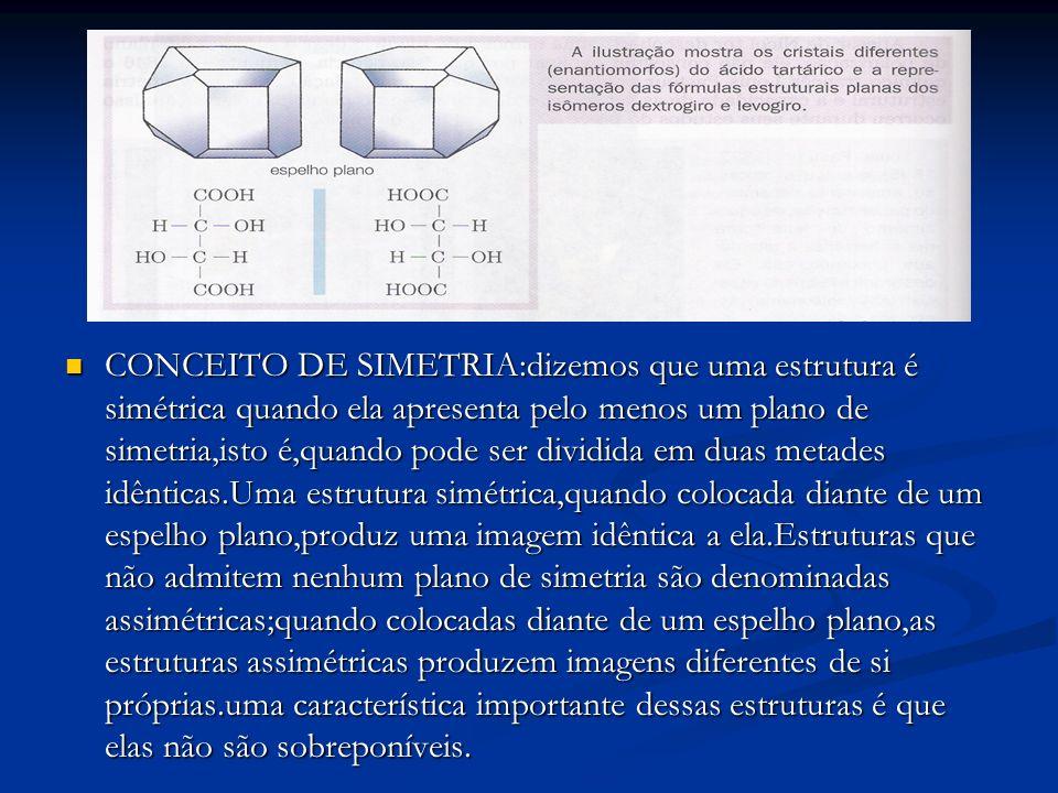 CONCEITO DE SIMETRIA:dizemos que uma estrutura é simétrica quando ela apresenta pelo menos um plano de simetria,isto é,quando pode ser dividida em duas metades idênticas.Uma estrutura simétrica,quando colocada diante de um espelho plano,produz uma imagem idêntica a ela.Estruturas que não admitem nenhum plano de simetria são denominadas assimétricas;quando colocadas diante de um espelho plano,as estruturas assimétricas produzem imagens diferentes de si próprias.uma característica importante dessas estruturas é que elas não são sobreponíveis.