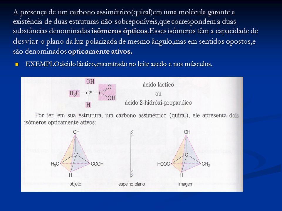 A presença de um carbono assimétrico(quiral)em uma molécula garante a existência de duas estruturas não-sobreponíveis,que correspondem a duas substâncias denominadas isômeros ópticos.Esses isômeros têm a capacidade de desviar o plano da luz polarizada de mesmo ângulo,mas em sentidos opostos,e são denominados opticamente ativos.