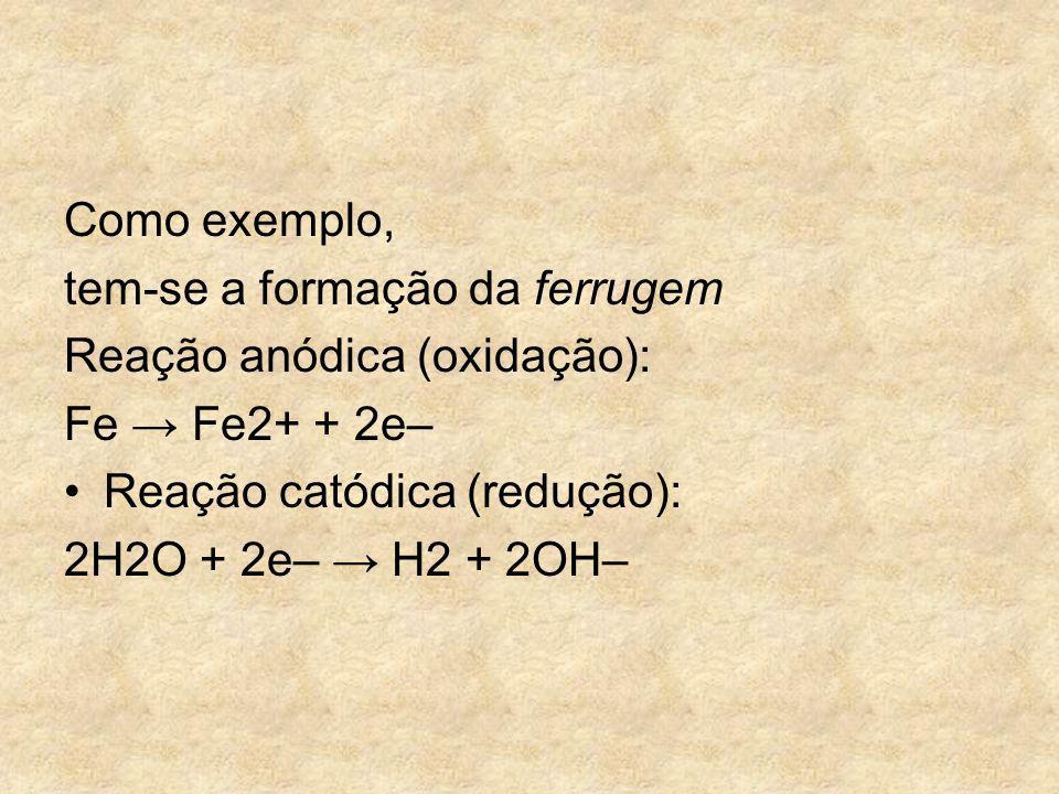 Como exemplo, tem-se a formação da ferrugem. Reação anódica (oxidação): Fe → Fe2+ + 2e– Reação catódica (redução):