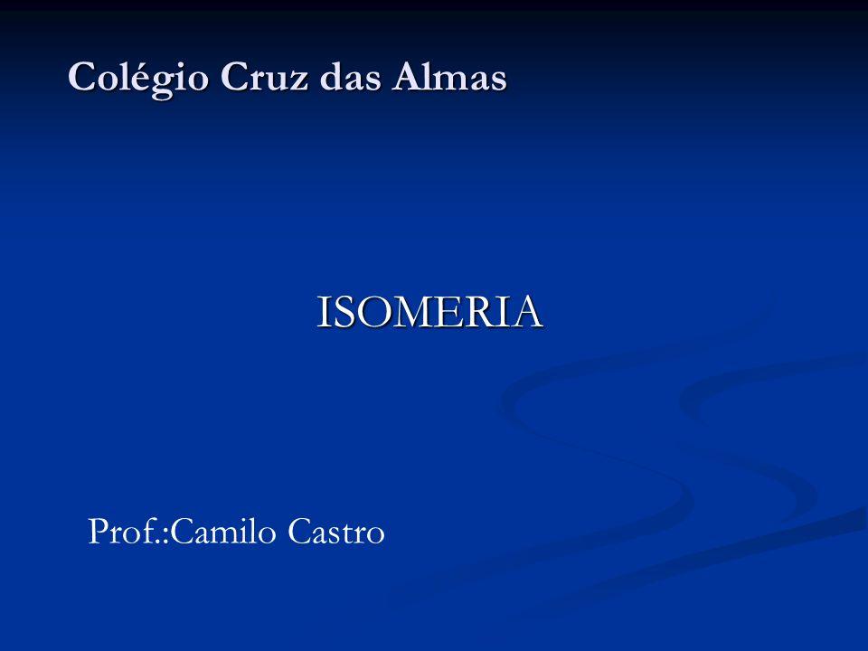 Colégio Cruz das Almas ISOMERIA Prof.:Camilo Castro