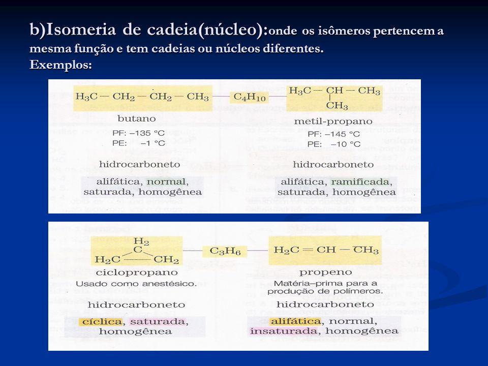 b)Isomeria de cadeia(núcleo):onde os isômeros pertencem a mesma função e tem cadeias ou núcleos diferentes.