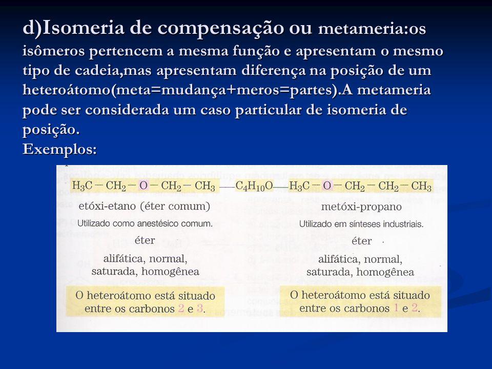 d)Isomeria de compensação ou metameria:os isômeros pertencem a mesma função e apresentam o mesmo tipo de cadeia,mas apresentam diferença na posição de um heteroátomo(meta=mudança+meros=partes).A metameria pode ser considerada um caso particular de isomeria de posição.