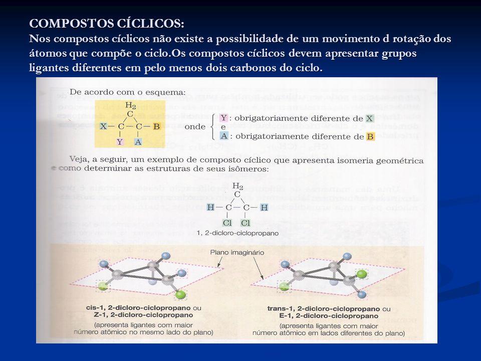 COMPOSTOS CÍCLICOS: Nos compostos cíclicos não existe a possibilidade de um movimento d rotação dos átomos que compõe o ciclo.Os compostos cíclicos devem apresentar grupos ligantes diferentes em pelo menos dois carbonos do ciclo.
