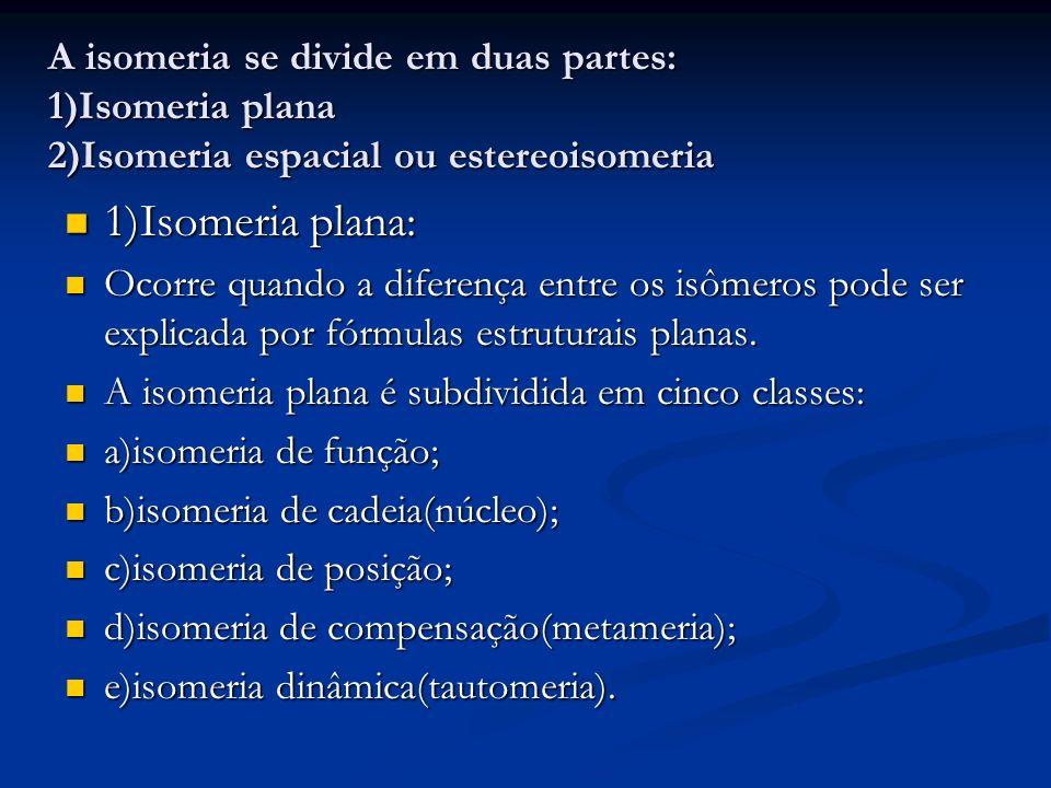 A isomeria se divide em duas partes: 1)Isomeria plana 2)Isomeria espacial ou estereoisomeria