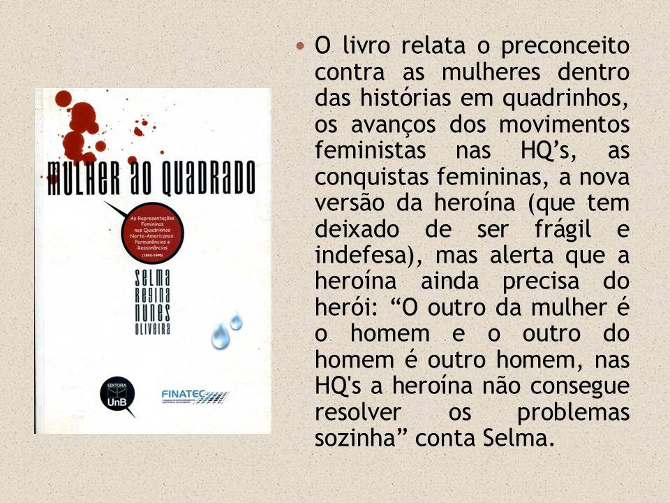O livro relata o preconceito contra as mulheres dentro das histórias em quadrinhos, os avanços dos movimentos feministas nas HQ's, as conquistas femininas, a nova versão da heroína (que tem deixado de ser frágil e indefesa), mas alerta que a heroína ainda precisa do herói: O outro da mulher é o homem e o outro do homem é outro homem, nas HQ s a heroína não consegue resolver os problemas sozinha conta Selma.