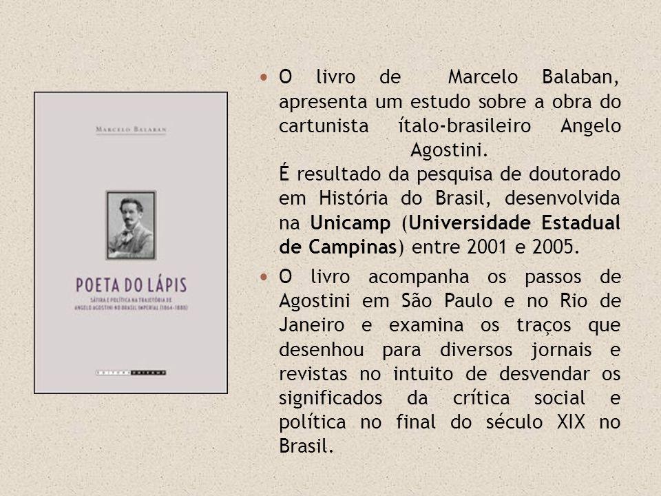 O livro de Marcelo Balaban, apresenta um estudo sobre a obra do cartunista ítalo-brasileiro Angelo Agostini. É resultado da pesquisa de doutorado em História do Brasil, desenvolvida na Unicamp (Universidade Estadual de Campinas) entre 2001 e 2005.