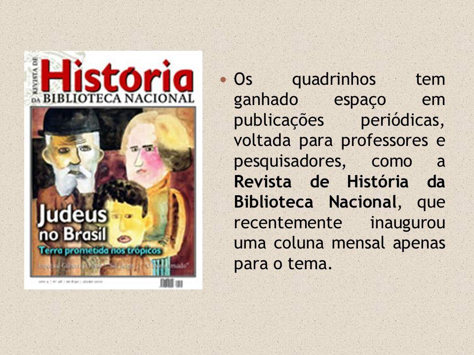Os quadrinhos tem ganhado espaço em publicações periódicas, voltada para professores e pesquisadores, como a Revista de História da Biblioteca Nacional, que recentemente inaugurou uma coluna mensal apenas para o tema.