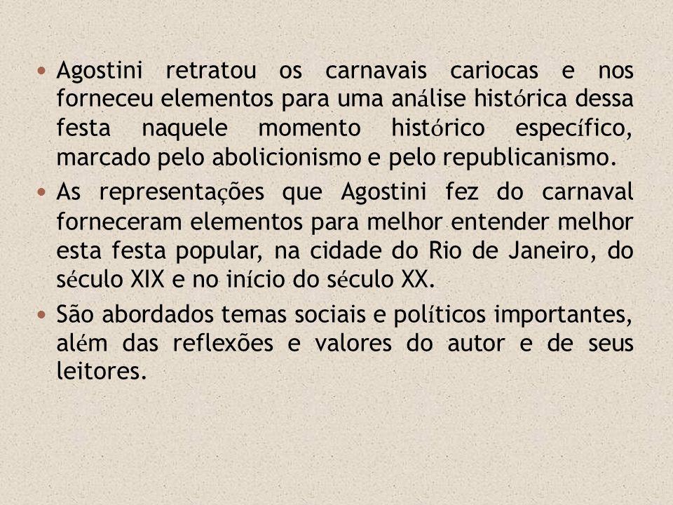 Agostini retratou os carnavais cariocas e nos forneceu elementos para uma análise histórica dessa festa naquele momento histórico específico, marcado pelo abolicionismo e pelo republicanismo.
