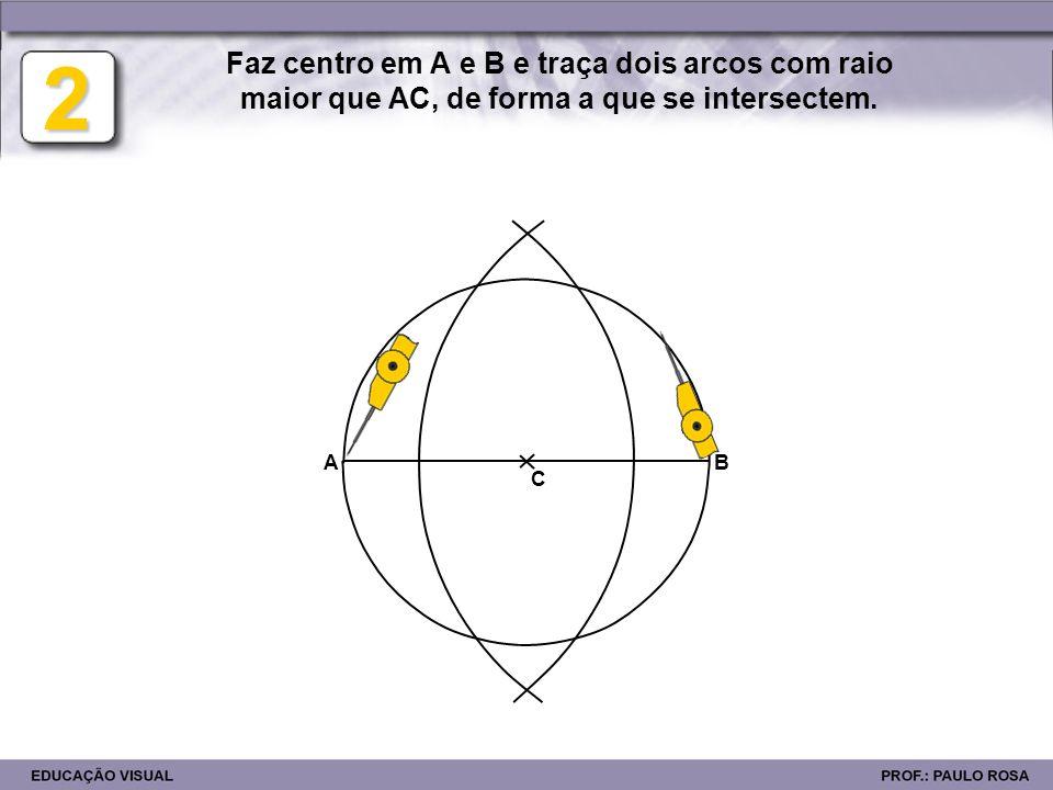 Faz centro em A e B e traça dois arcos com raio maior que AC, de forma a que se intersectem.