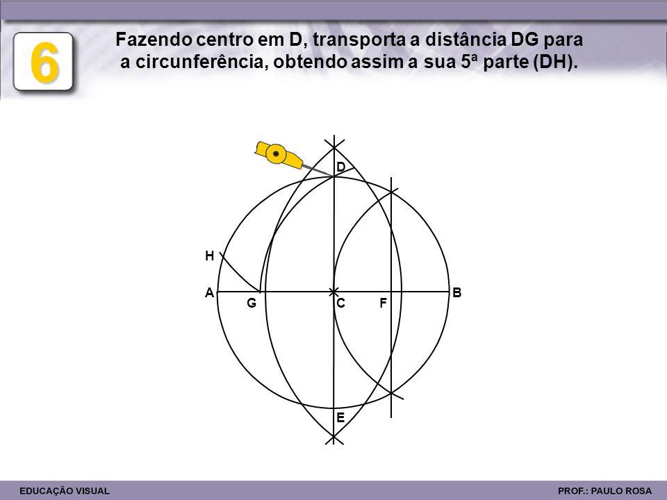 6 Fazendo centro em D, transporta a distância DG para a circunferência, obtendo assim a sua 5ª parte (DH).
