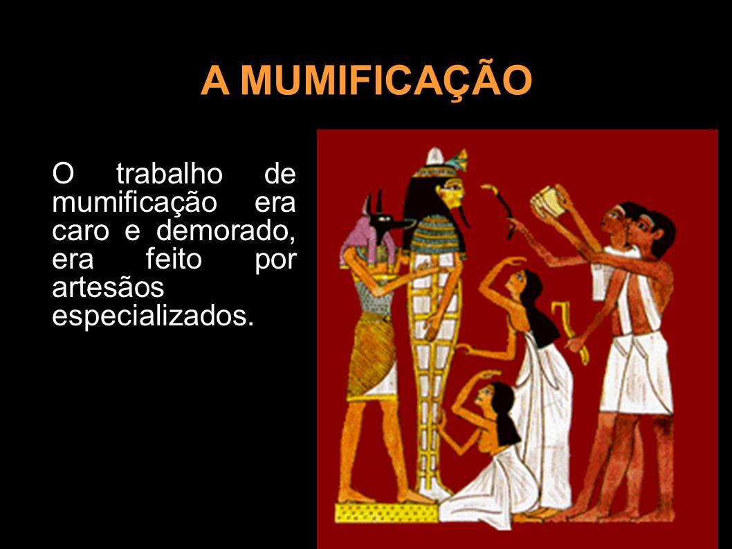 A MUMIFICAÇÃOO trabalho de mumificação era caro e demorado, era feito por artesãos especializados.