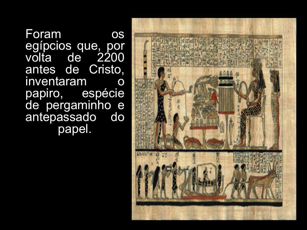 Foram os egípcios que, por volta de 2200 antes de Cristo, inventaram o papiro, espécie de pergaminho e antepassado do papel.