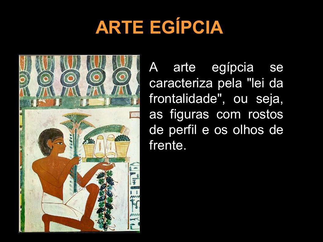 ARTE EGÍPCIA A arte egípcia se caracteriza pela lei da frontalidade , ou seja, as figuras com rostos de perfil e os olhos de frente.