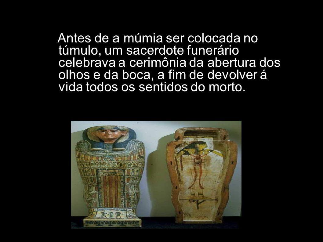 Antes de a múmia ser colocada no túmulo, um sacerdote funerário celebrava a cerimônia da abertura dos olhos e da boca, a fim de devolver á vida todos os sentidos do morto.