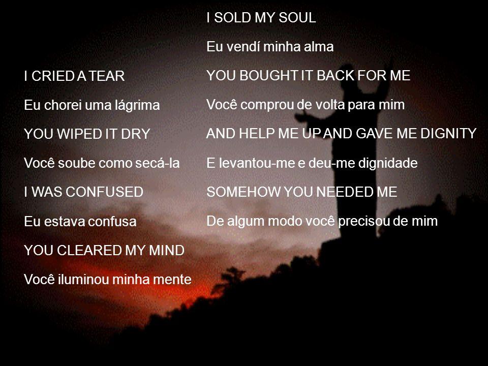 I SOLD MY SOULEu vendí minha alma. YOU BOUGHT IT BACK FOR ME. Você comprou de volta para mim. AND HELP ME UP AND GAVE ME DIGNITY.