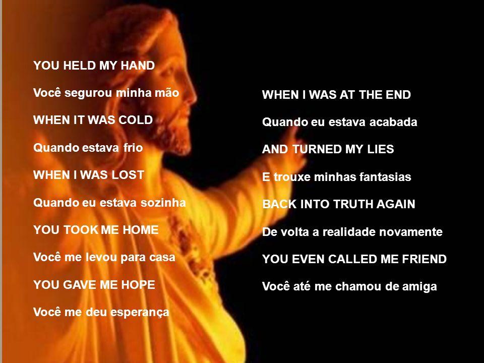 YOU HELD MY HAND Você segurou minha mão. WHEN IT WAS COLD. Quando estava frio. WHEN I WAS LOST. Quando eu estava sozinha.