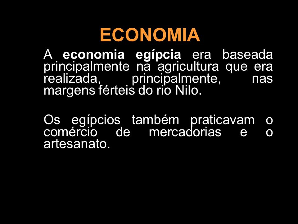 ECONOMIA A economia egípcia era baseada principalmente na agricultura que era realizada, principalmente, nas margens férteis do rio Nilo.
