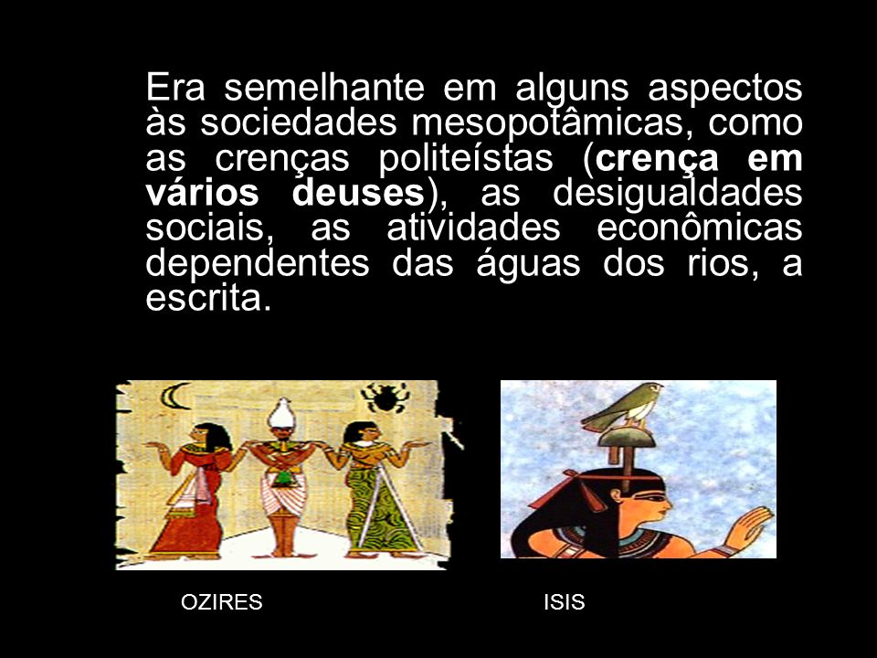 Era semelhante em alguns aspectos às sociedades mesopotâmicas, como as crenças politeístas (crença em vários deuses), as desigualdades sociais, as atividades econômicas dependentes das águas dos rios, a escrita.