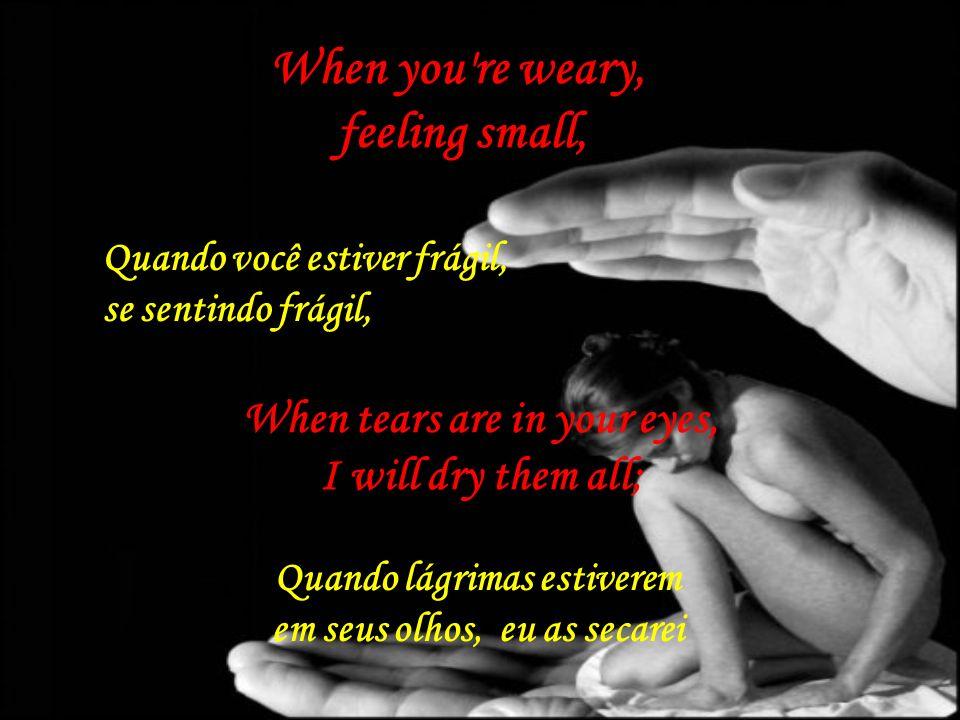 When you re weary, feeling small,