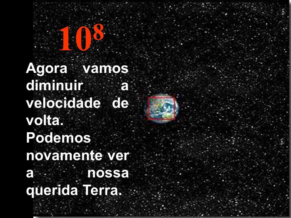 108 Agora vamos diminuir a velocidade de volta. Podemos novamente ver a nossa querida Terra.