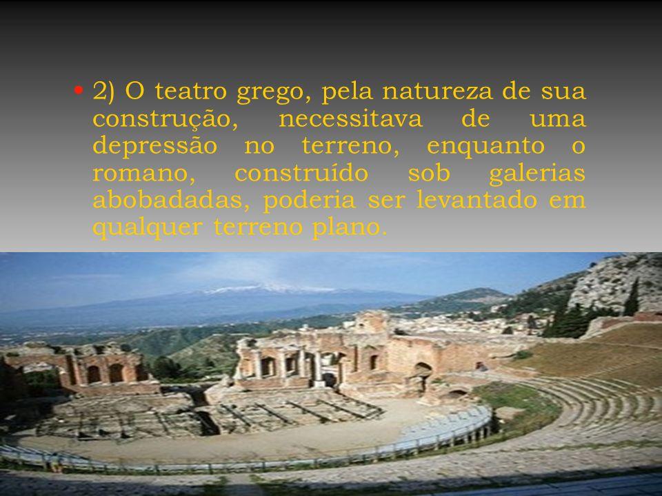 2) O teatro grego, pela natureza de sua construção, necessitava de uma depressão no terreno, enquanto o romano, construído sob galerias abobadadas, poderia ser levantado em qualquer terreno plano.