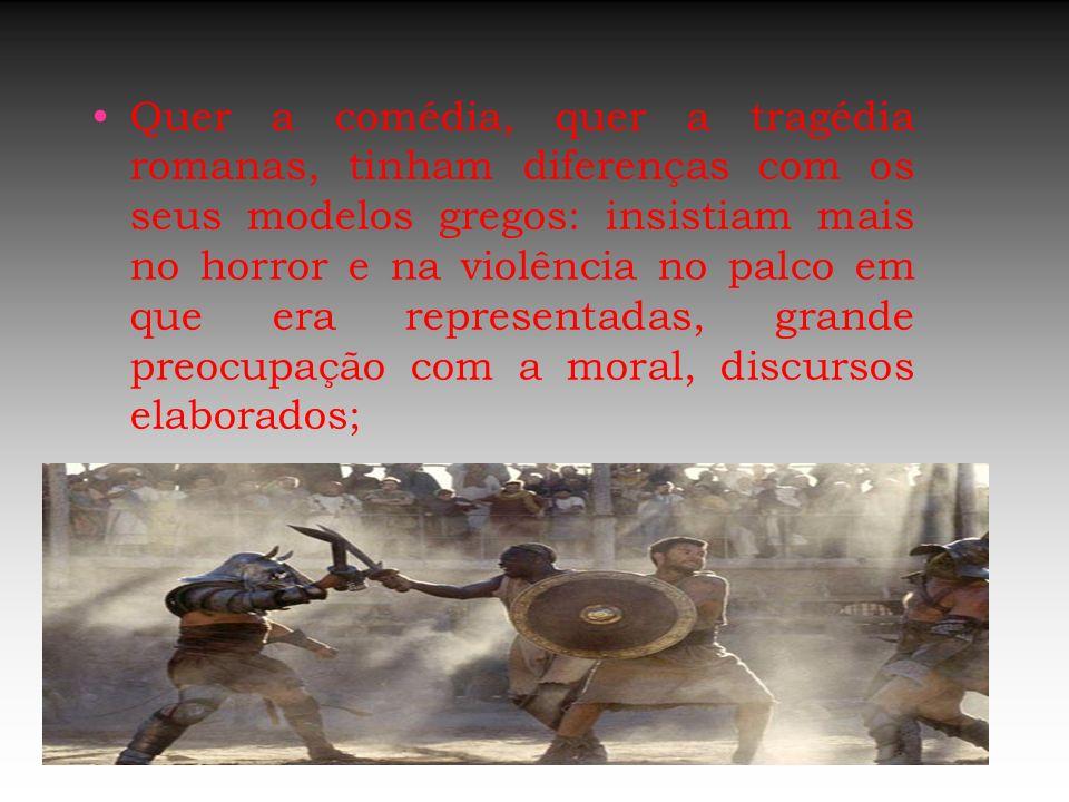 Quer a comédia, quer a tragédia romanas, tinham diferenças com os seus modelos gregos: insistiam mais no horror e na violência no palco em que era representadas, grande preocupação com a moral, discursos elaborados;