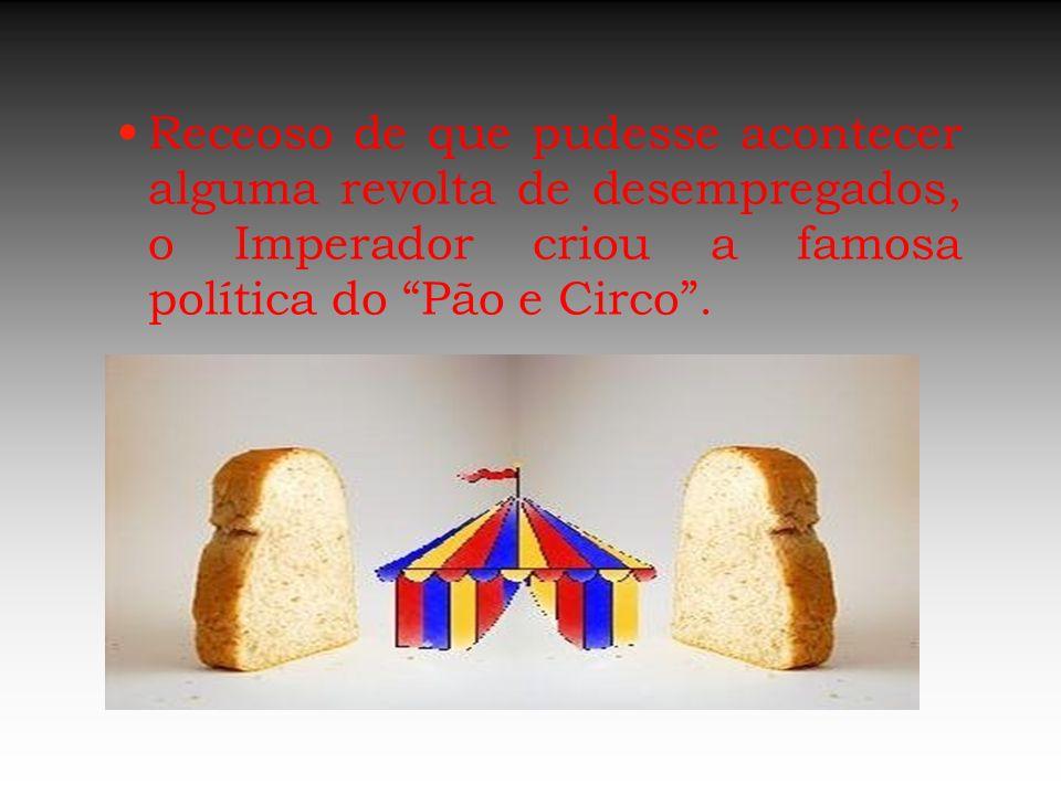 Receoso de que pudesse acontecer alguma revolta de desempregados, o Imperador criou a famosa política do Pão e Circo .