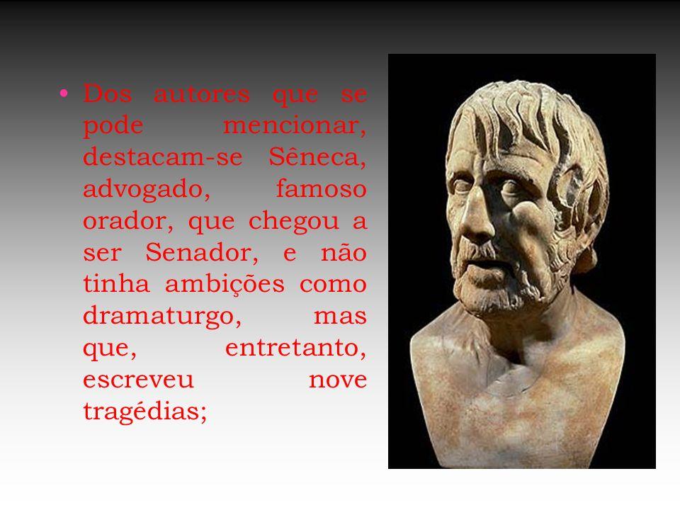 Dos autores que se pode mencionar, destacam-se Sêneca, advogado, famoso orador, que chegou a ser Senador, e não tinha ambições como dramaturgo, mas que, entretanto, escreveu nove tragédias;