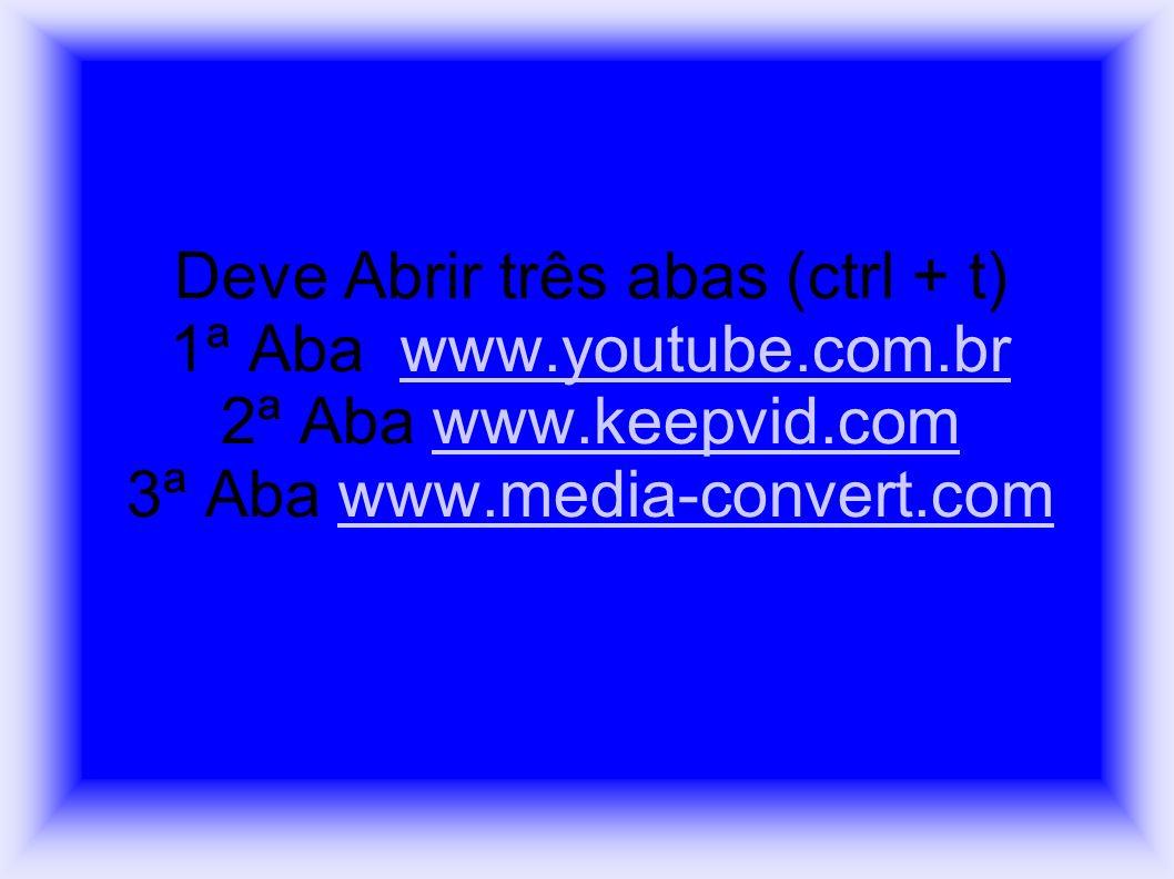 Deve Abrir três abas (ctrl + t) 1ª Aba www.youtube.com.br 2ª Aba www.keepvid.com 3ª Aba www.media-convert.com