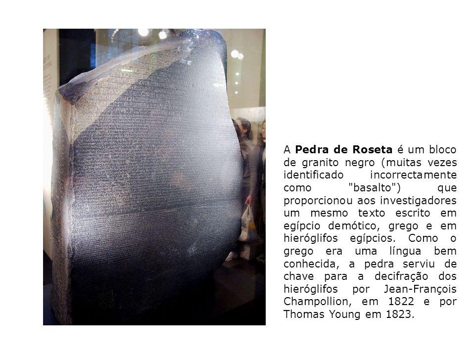 A Pedra de Roseta é um bloco de granito negro (muitas vezes identificado incorrectamente como basalto ) que proporcionou aos investigadores um mesmo texto escrito em egípcio demótico, grego e em hieróglifos egípcios.