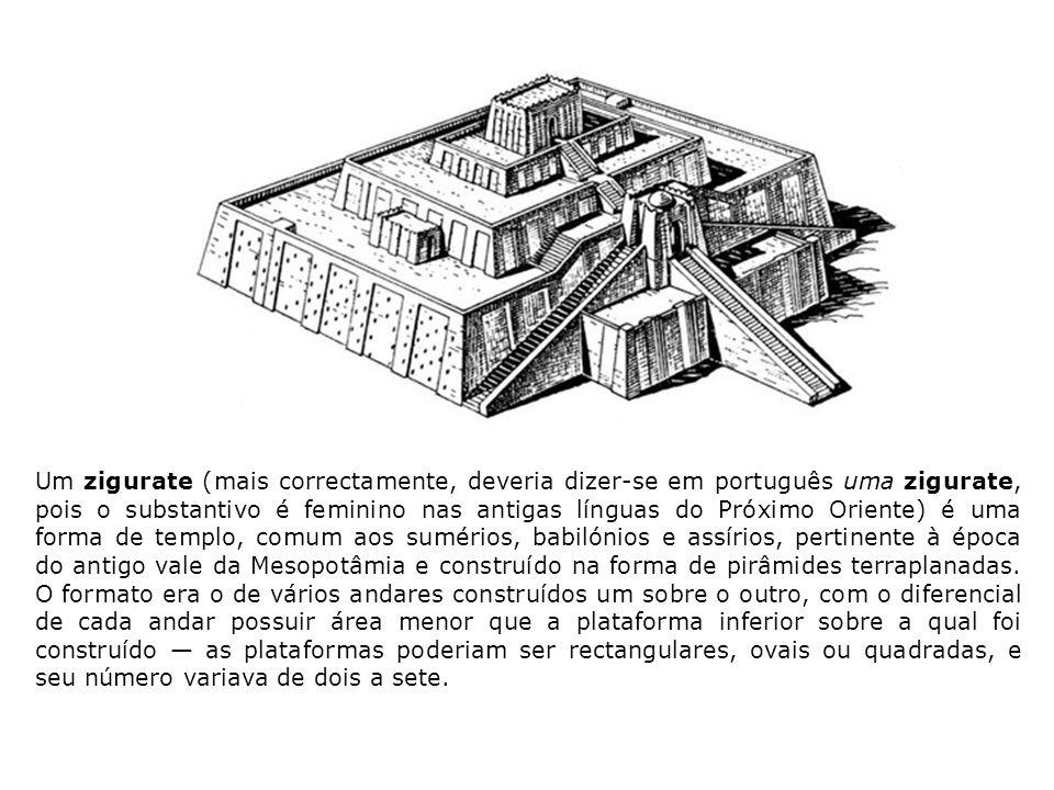 Um zigurate (mais correctamente, deveria dizer-se em português uma zigurate, pois o substantivo é feminino nas antigas línguas do Próximo Oriente) é uma forma de templo, comum aos sumérios, babilónios e assírios, pertinente à época do antigo vale da Mesopotâmia e construído na forma de pirâmides terraplanadas.