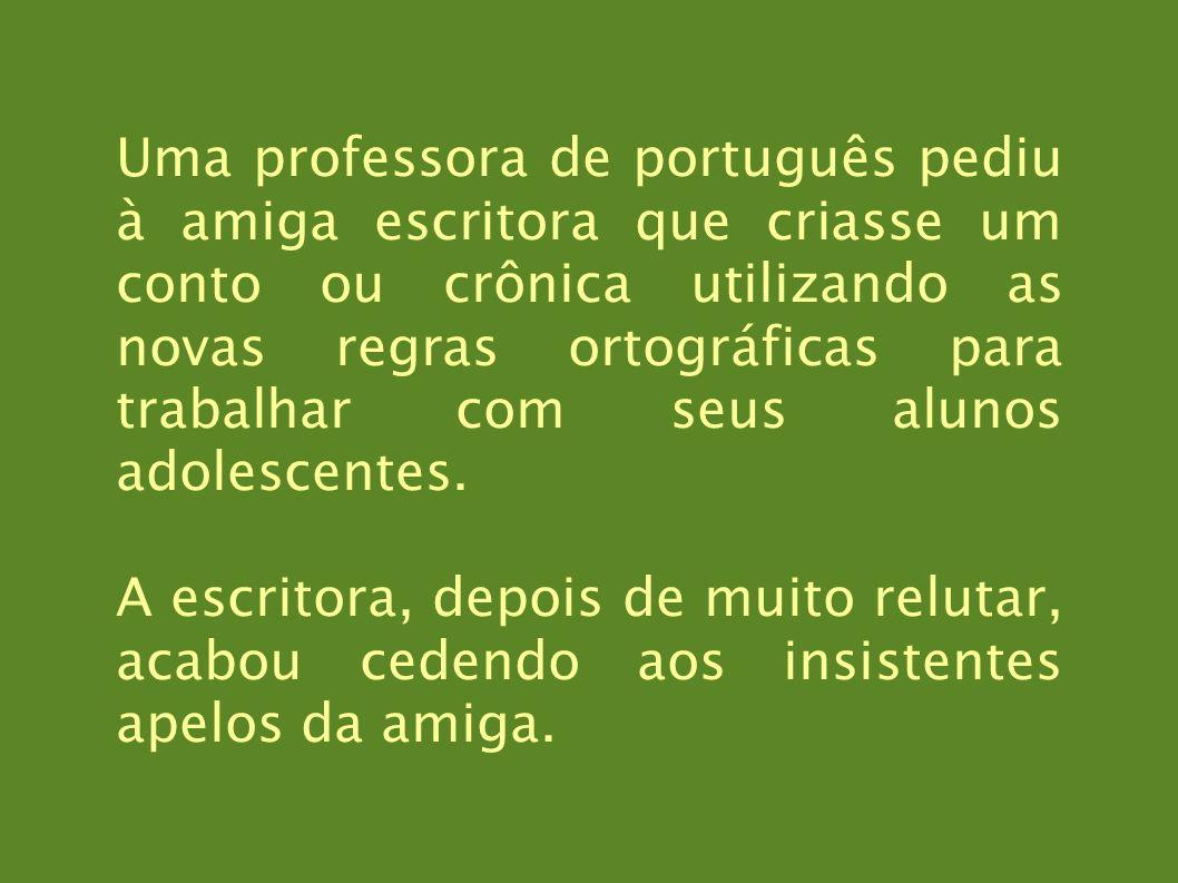 Uma professora de português pediu à amiga escritora que criasse um conto ou crônica utilizando as novas regras ortográficas para trabalhar com seus alunos adolescentes.