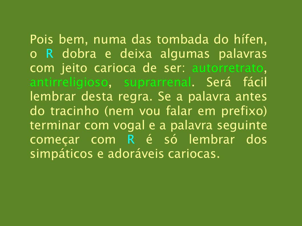 Pois bem, numa das tombada do hífen, o R dobra e deixa algumas palavras com jeito carioca de ser: autorretrato, antirreligioso, suprarrenal.