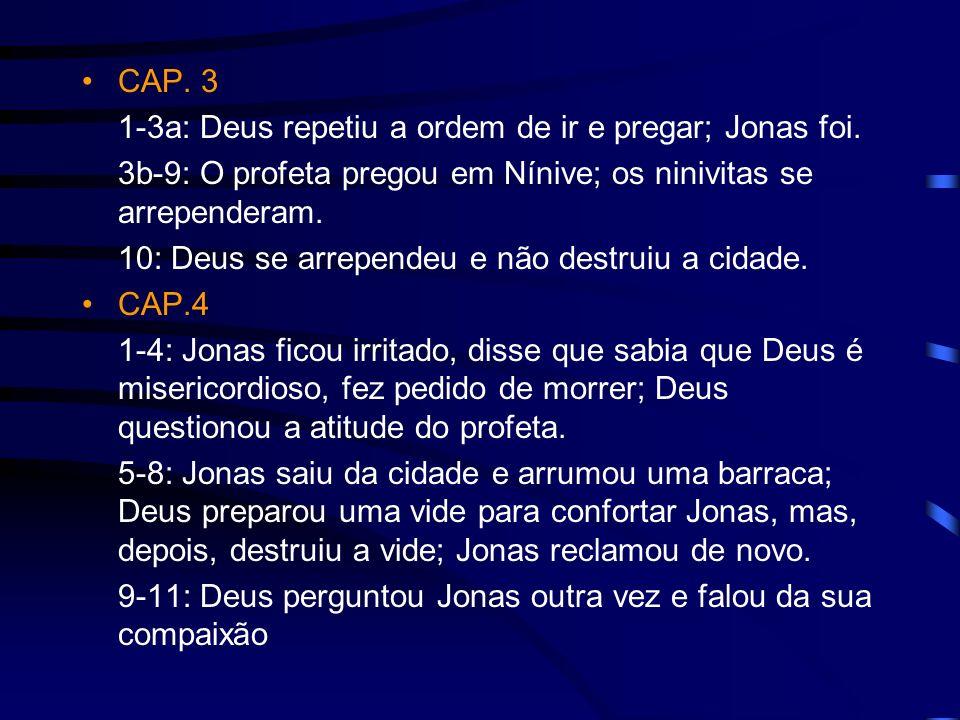 CAP. 3 1-3a: Deus repetiu a ordem de ir e pregar; Jonas foi. 3b-9: O profeta pregou em Nínive; os ninivitas se arrependeram.