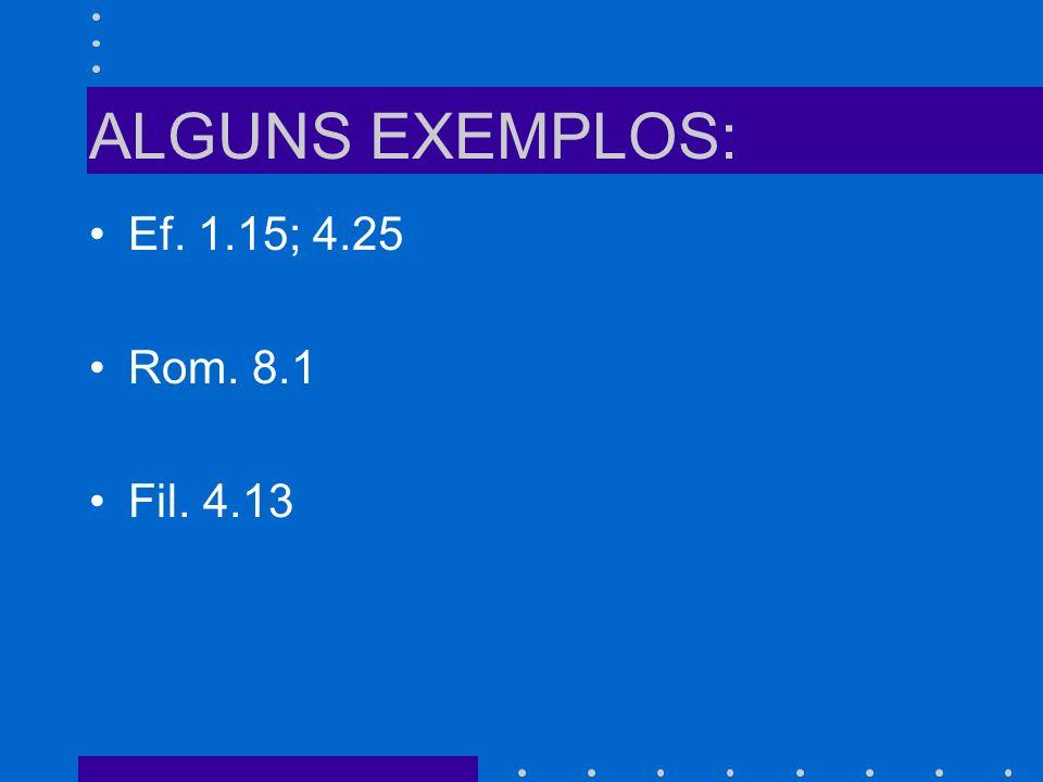 ALGUNS EXEMPLOS: Ef. 1.15; 4.25 Rom. 8.1 Fil. 4.13