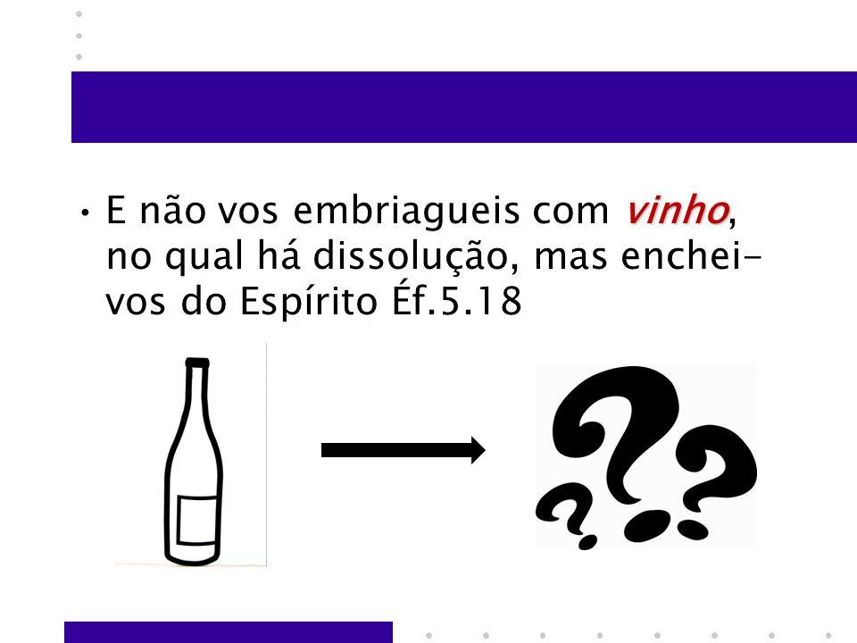E não vos embriagueis com vinho, no qual há dissolução, mas enchei-vos do Espírito Éf.5.18