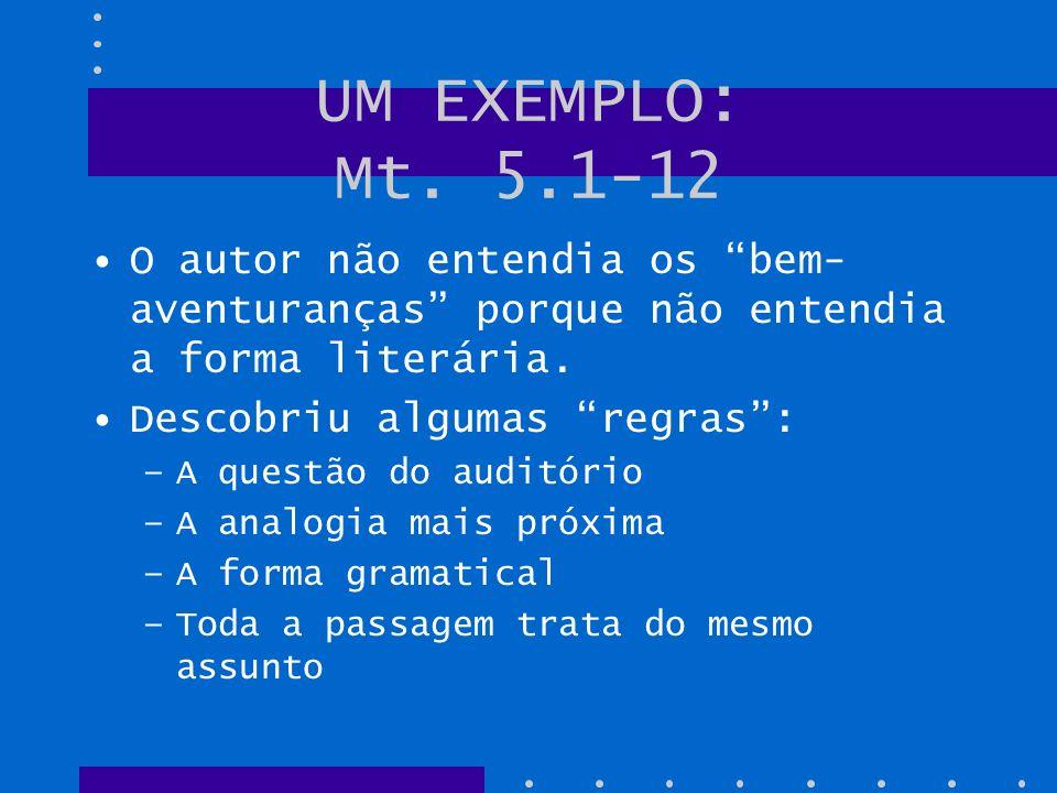UM EXEMPLO: Mt. 5.1-12 O autor não entendia os bem-aventuranças porque não entendia a forma literária.