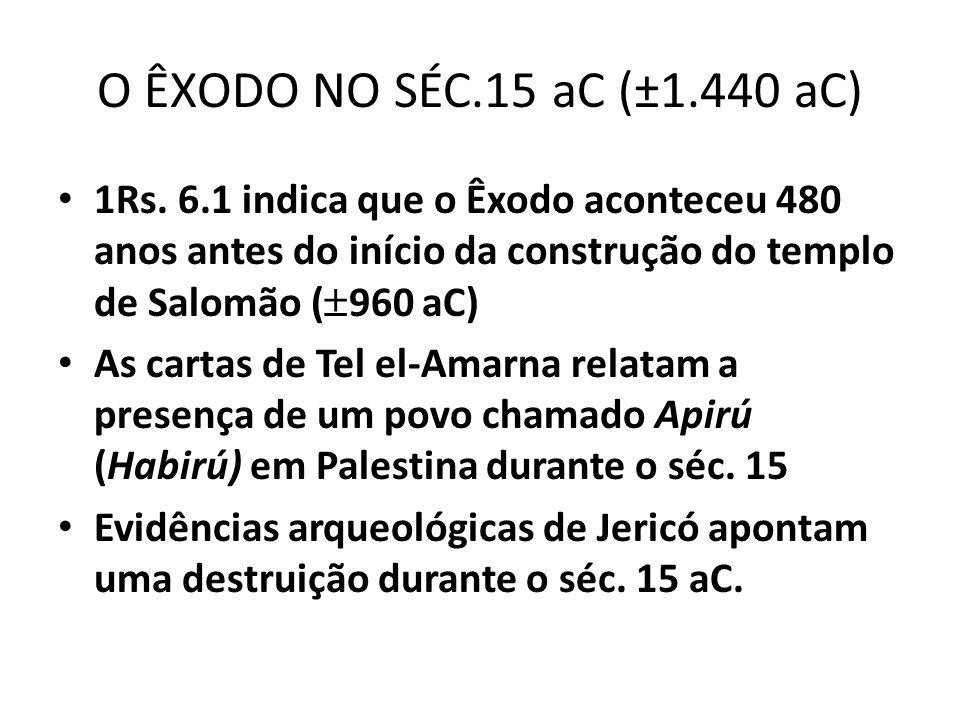 O ÊXODO NO SÉC.15 aC (±1.440 aC) 1Rs. 6.1 indica que o Êxodo aconteceu 480 anos antes do início da construção do templo de Salomão (960 aC)