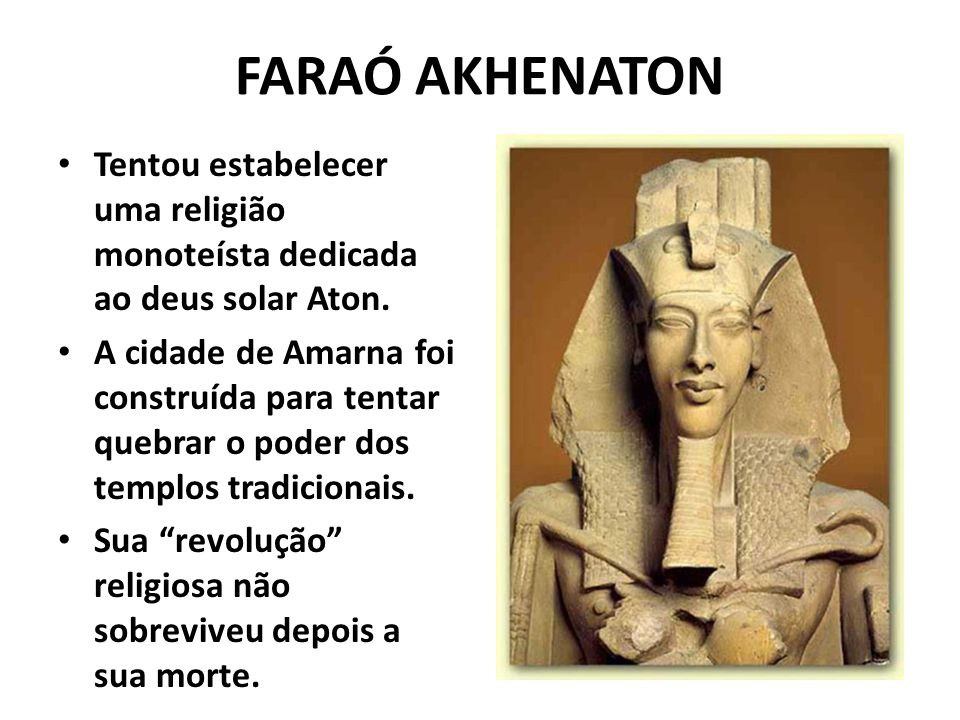 FARAÓ AKHENATON Tentou estabelecer uma religião monoteísta dedicada ao deus solar Aton.