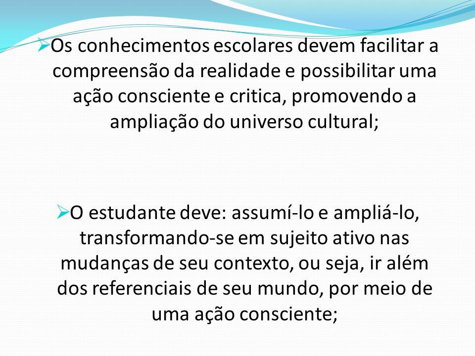Os conhecimentos escolares devem facilitar a compreensão da realidade e possibilitar uma ação consciente e critica, promovendo a ampliação do universo cultural;