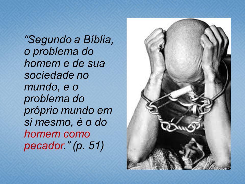 Segundo a Bíblia, o problema do homem e de sua sociedade no mundo, e o problema do próprio mundo em si mesmo, é o do homem como pecador. (p.